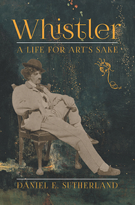 Whistler: A Life for Art's Sake by Daniel Sutherland