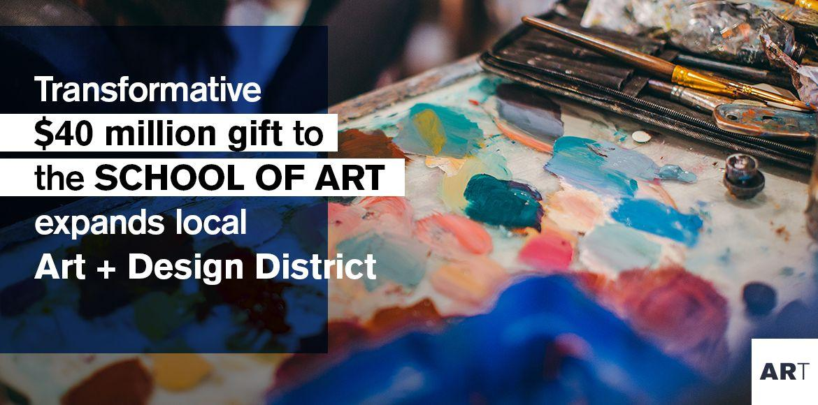 Transformative $40 million gift to the SCHOOL OF ART expands local Art + Design District